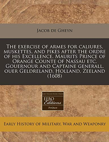 9781171251835: The exercise of armes for caliures, muskettes, and pikes after the ordre of his Excellence. Maurits Prince of Orange Counte of Nassau etc. Gouernour ... ouer Geldreland. Holland, Zeeland (1608)