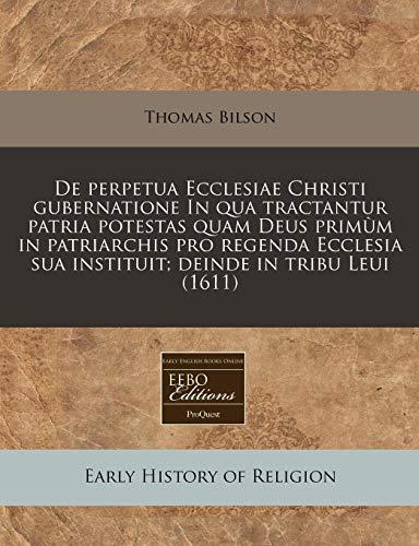 9781171252429: De perpetua Ecclesiae Christi gubernatione In qua tractantur patria potestas quam Deus primùm in patriarchis pro regenda Ecclesia sua instituit; deinde in tribu Leui (1611) (Latin Edition)