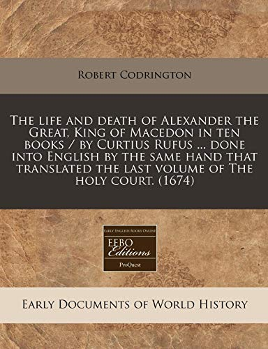 9781171252665: The life and death of Alexander the Great, King of Macedon in ten books / by Curtius Rufus ... done into English by the same hand that translated the last volume of The holy court. (1674)