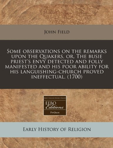 Some observations on the remarks upon the Quakers, or, The busie priest's envy detected and folly manifested and his poor ability for his languishing-church proved ineffectual. (1700) (1171253281) by Field, John
