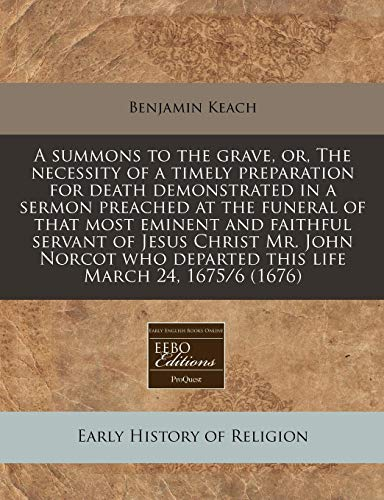A summons to the grave, or, The necessity of a timely preparation for death demonstrated in a sermon preached at the funeral of that most eminent and ... departed this life March 24, 1675/6 (1676) (1171255241) by Benjamin Keach