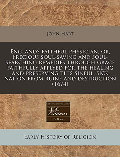 Englands Faithful Physician, Or, Precious Soul-Saving and Soul-Searching Remedies Through Grace Faithfully Applyed for the Healing and Preserving This (1171255322) by Hart, John