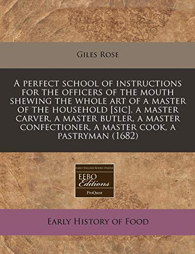 9781171255376: A perfect school of instructions for the officers of the mouth shewing the whole art of a master of the household [sic], a master carver, a master ... a master cook, a pastryman (1682)