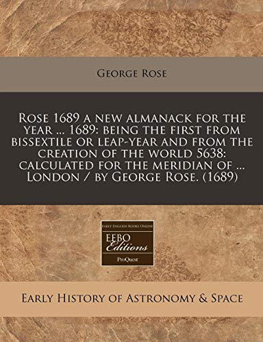 9781171255987: Rose 1689 a new almanack for the year ... 1689: being the first from bissextile or leap-year and from the creation of the world 5638: calculated for the meridian of ... London / by George Rose. (1689)