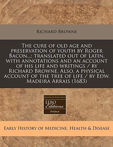 9781171256816: The cure of old age and preservation of youth by Roger Bacon...; translated out of Latin, with annotations and an account of his life and writings / ... tree of life / by Edw. Madeira Arrais (1683)