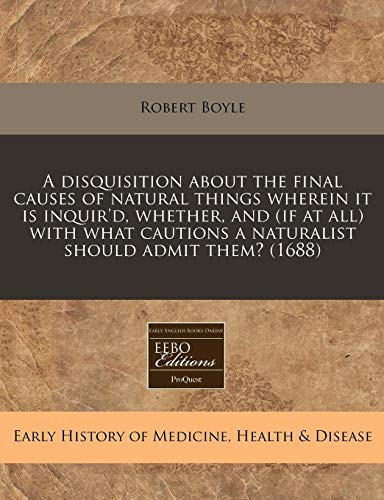 9781171257899: A disquisition about the final causes of natural things wherein it is inquir'd, whether, and (if at all) with what cautions a naturalist should admit them? (1688)