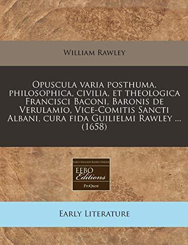 Opuscula Varia Posthuma, Philosophica, Civilia, Et Theologica: William Rawley