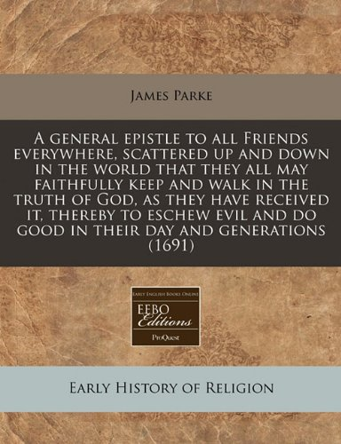 9781171262831: A general epistle to all Friends everywhere, scattered up and down in the world that they all may faithfully keep and walk in the truth of God, as ... do good in their day and generations (1691)