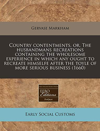 Country contentments, or, The husbandmans recreations containing the wholesome experience in which any ought to recreate himselfe after the toyle of more serious business (1660) (1171264186) by Markham, Gervase