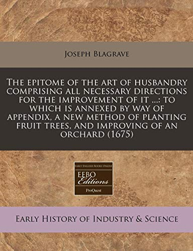 9781171265368: The epitome of the art of husbandry comprising all necessary directions for the improvement of it ...: to which is annexed by way of appendix, a new ... trees, and improving of an orchard (1675)