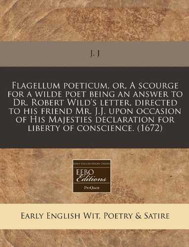 9781171267409: Flagellum poeticum, or, A scourge for a wilde poet being an answer to Dr. Robert Wild's letter, directed to his friend Mr. J.J. upon occasion of His ... declaration for liberty of conscience. (1672)