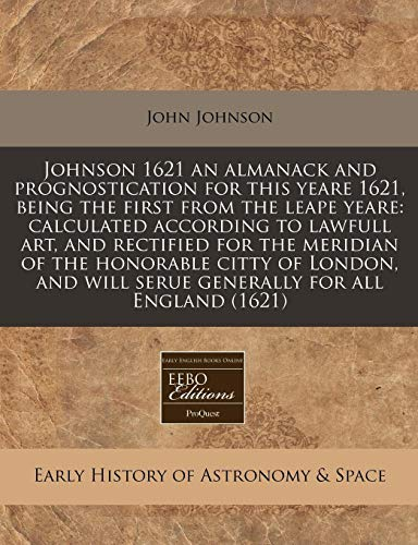Johnson 1621 an almanack and prognostication for this yeare 1621, being the first from the leape yeare: calculated according to lawfull art, and ... will serue generally for all England (1621) (1171271018) by John Johnson