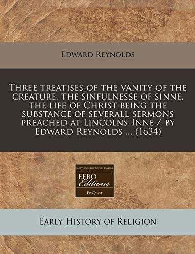 Three treatises of the vanity of the creature, the sinfulnesse of sinne, the life of Christ being the substance of severall sermons preached at Lincolns Inne / by Edward Reynolds ... (1634) (1171272685) by Edward Reynolds