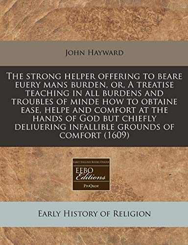 9781171277422: The strong helper offering to beare euery mans burden, or, A treatise teaching in all burdens and troubles of minde how to obtaine ease, helpe and ... infallible grounds of comfort (1609)