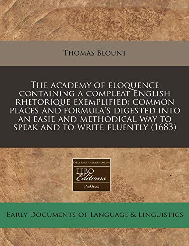 9781171279556: The academy of eloquence containing a compleat English rhetorique exemplified: common places and formula's digested into an easie and methodical way to speak and to write fluently (1683)
