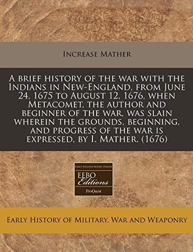 9781171279693: A brief history of the war with the Indians in New-England, from June 24, 1675 to August 12, 1676, when Metacomet, the author and beginner of the war, ... of the war is expressed, by I. Mather. (1676)