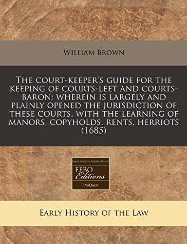 9781171280101: The court-keeper's guide for the keeping of courts-leet and courts-baron: wherein is largely and plainly opened the jurisdiction of these courts, with ... of manors, copyholds, rents, herriots (1685)
