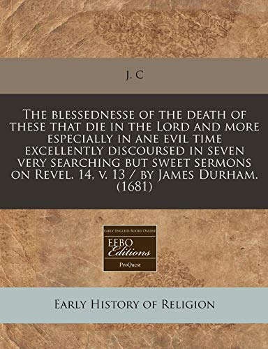 The blessednesse of the death of these that die in the Lord and more especially in ane evil time excellently discoursed in seven very searching but ... on Revel. 14, v. 13 / by James Durham. (1681) (9781171280750) by J. C