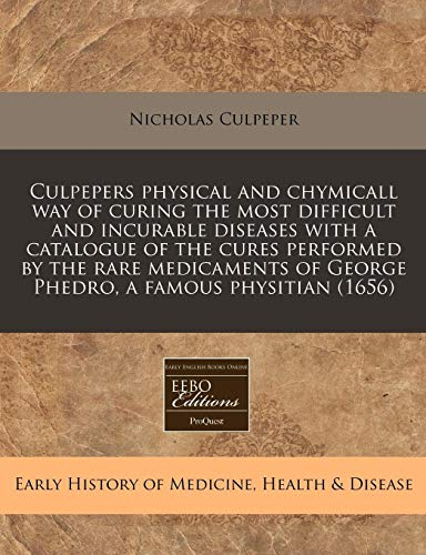 Culpepers physical and chymicall way of curing the most difficult and incurable diseases with a catalogue of the cures performed by the rare medicaments of George Phedro, a famous physitian (1656) (1171281420) by Nicholas Culpeper