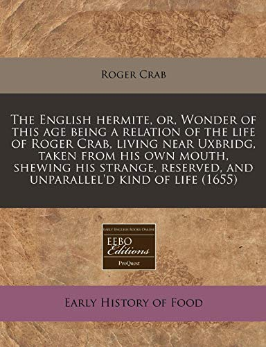 9781171281603: The English hermite, or, Wonder of this age being a relation of the life of Roger Crab, living near Uxbridg, taken from his own mouth, shewing his ... and unparallel'd kind of life (1655)
