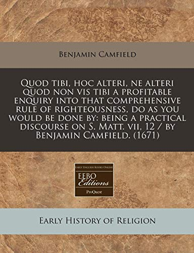 9781171283232: Quod tibi, hoc alteri, ne alteri quod non vis tibi a profitable enquiry into that comprehensive rule of righteousness, do as you would be done by: ... Matt. vii, 12 / by Benjamin Camfield. (1671)