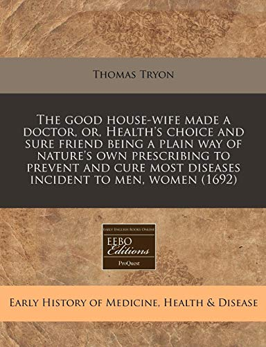9781171285250: The good house-wife made a doctor, or, Health's choice and sure friend being a plain way of nature's own prescribing to prevent and cure most diseases incident to men, women (1692)