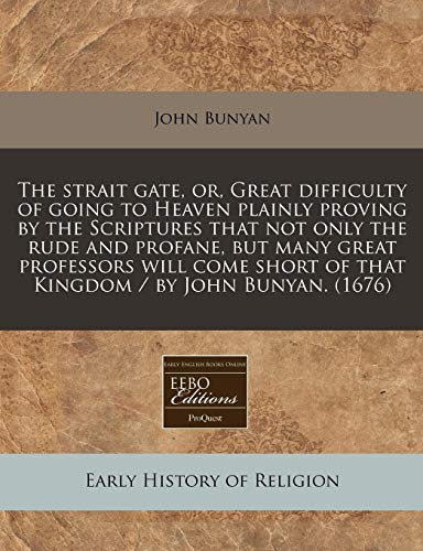 9781171286868: The strait gate, or, Great difficulty of going to Heaven plainly proving by the Scriptures that not only the rude and profane, but many great ... of that Kingdom / by John Bunyan. (1676)