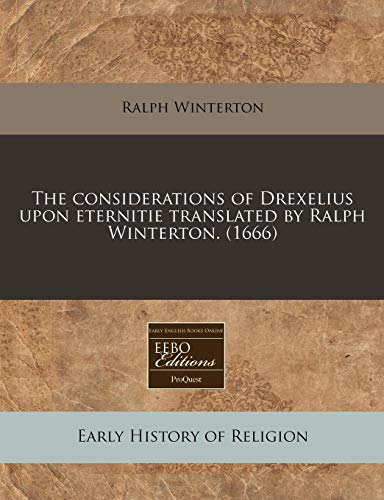 9781171287315: The considerations of Drexelius upon eternitie translated by Ralph Winterton. (1666)