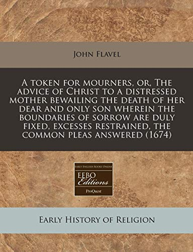 A token for mourners, or, The advice of Christ to a distressed mother bewailing the death of her dear and only son wherein the boundaries of sorrow ... restrained, the common pleas answered (1674) (1171287569) by Flavel, John