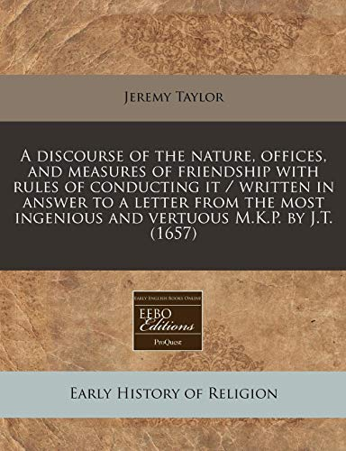 9781171290803: A discourse of the nature, offices, and measures of friendship with rules of conducting it / written in answer to a letter from the most ingenious and vertuous M.K.P. by J.T. (1657)