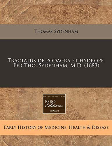 Tractatus de Podagra Et Hydrope. Per Tho.: Thomas Sydenham