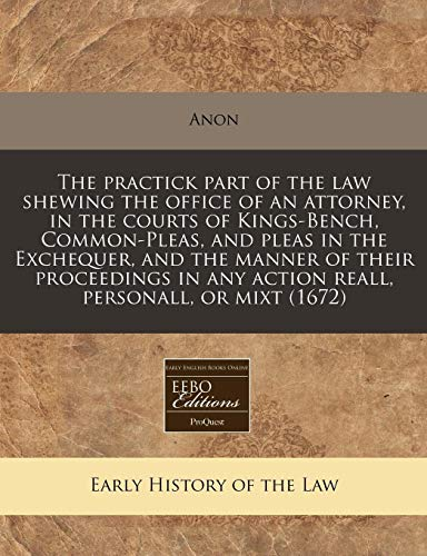 The practick part of the law shewing the office of an attorney, in the courts of Kings-Bench, Common-Pleas, and pleas in the Exchequer, and the manner ... any action reall, personall, or mixt (1672) (1171292244) by Anon