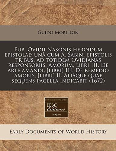 9781171292289: Pub. Ovidii Nasonis heroidum epistolae: unà cum A. Sabini epistolis tribus, ad totidem Ovidianas responsoriis. Amorum, libri III. De arte amandi, ... pagella indicabit (1672) (Latin Edition)