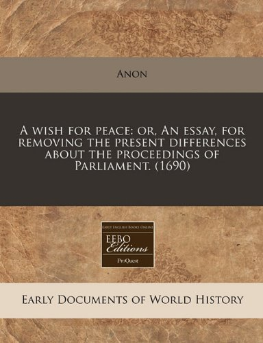 A Wish for Peace: Or, an Essay, for Removing the Present Differences about the Proceedings of Parliament.