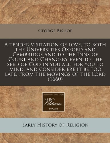 A tender visitation of love, to both the Universities Oxford and Cambridge and to the Inns of Court and Chancery even to the seed of God in you all, ... too late. From the movings of the Lord (1660) (1171293399) by George Bishop