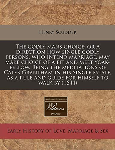 9781171294016: The godly mans choice: or A direction how single godly persons, who intend marriage, may make choice of a fit and meet yoak-fellow. Being the ... rule and guide for himself to walk by (1644)