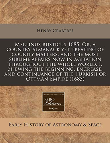 9781171296614: Merlinus rusticus 1685. Or, a country almanack yet treating of courtly matters, and the most sublime affairs now in agitation throughout the whole ... of the Turkish or Ottman Empire (1685)