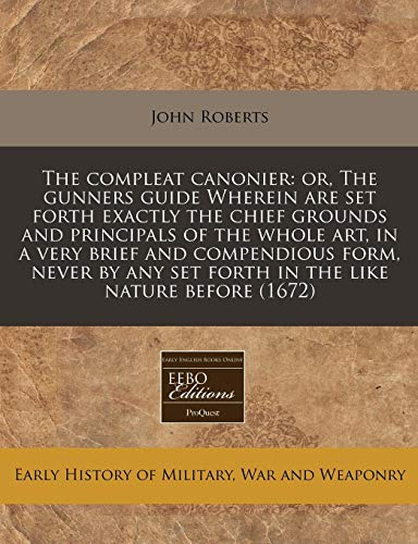9781171297017: The compleat canonier: or, The gunners guide Wherein are set forth exactly the chief grounds and principals of the whole art, in a very brief and ... set forth in the like nature before (1672)