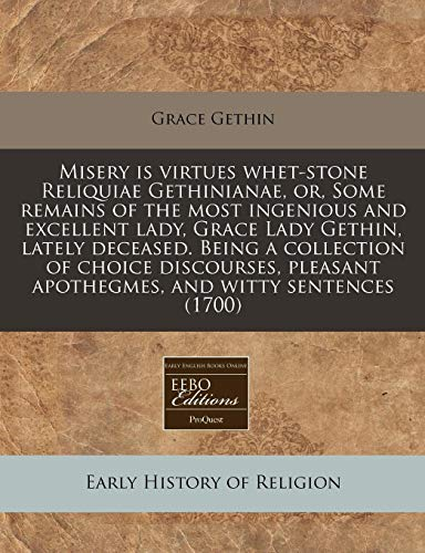 9781171297147: Misery is virtues whet-stone Reliquiae Gethinianae, or, Some remains of the most ingenious and excellent lady, Grace Lady Gethin, lately deceased. ... apothegmes, and witty sentences (1700)