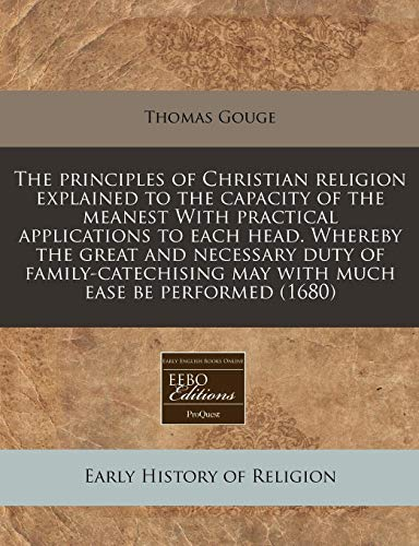 9781171299516: The principles of Christian religion explained to the capacity of the meanest With practical applications to each head. Whereby the great and ... may with much ease be performed (1680)
