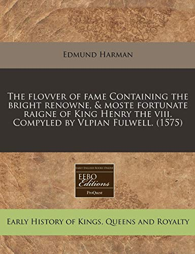 The flovver of fame Containing the bright renowne, & moste fortunate raigne of King Henry the ...