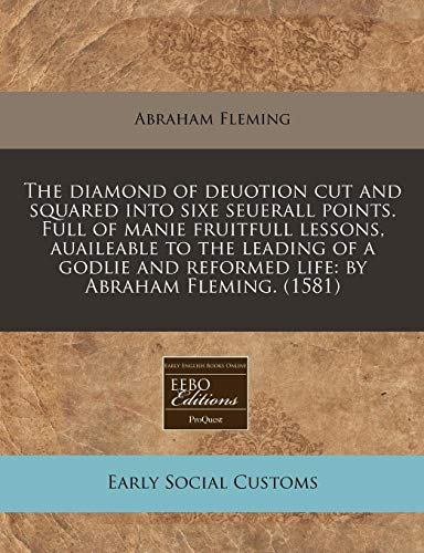 9781171303169: The diamond of deuotion cut and squared into sixe seuerall points. Full of manie fruitfull lessons, auaileable to the leading of a godlie and reformed life: by Abraham Fleming. (1581)