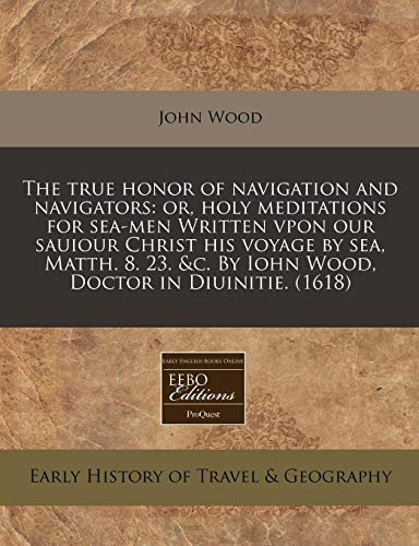 The true honor of navigation and navigators: or, holy meditations for sea-men Written vpon our sauiour Christ his voyage by sea, Matth. 8. 23. &c. By Iohn Wood, Doctor in Diuinitie. (1618) (1171304323) by John Wood