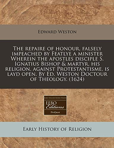 The repaire of honour, falsely impeached by Featlye a minister Wherein the apostles disciple S. Ignatius Bishop & martyr, his religion, against ... By Ed. Weston Doctour of Theology. (1624) (9781171304449) by Edward Weston