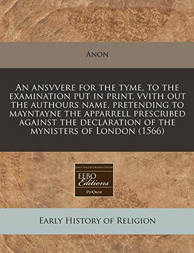 9781171305378: An ansvvere for the tyme, to the examination put in print, vvith out the authours name, pretending to mayntayne the apparrell prescribed against the declaration of the mynisters of London (1566)