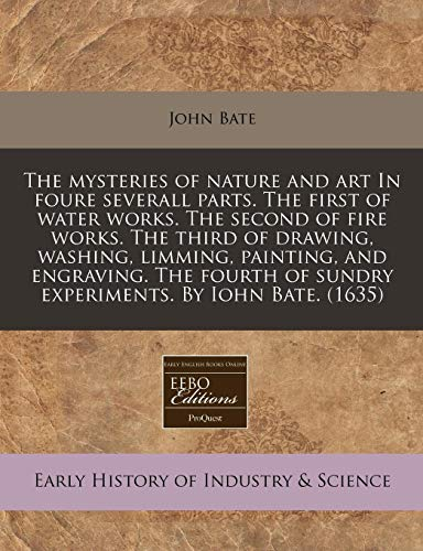 9781171309338: The mysteries of nature and art In foure severall parts. The first of water works. The second of fire works. The third of drawing, washing, limming, ... of sundry experiments. By Iohn Bate. (1635)