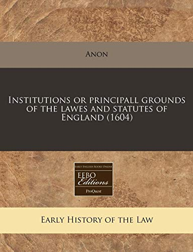 Institutions or principall grounds of the lawes and statutes of England (1604): Anon