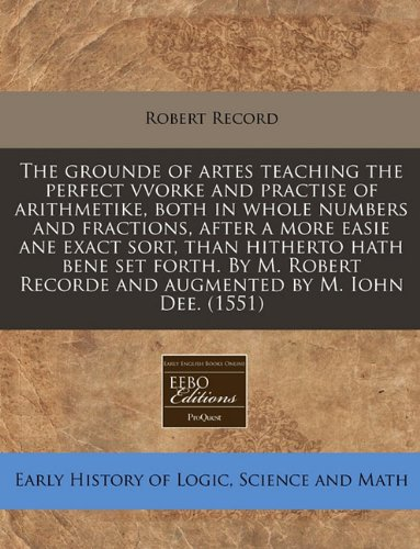 9781171310907: The grounde of artes teaching the perfect vvorke and practise of arithmetike, both in whole numbers and fractions, after a more easie ane exact sort, ... Recorde and augmented by M. Iohn Dee. (1551)