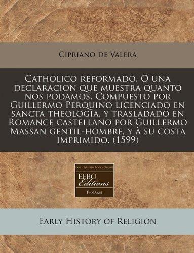 Catholico Reformado. O Una Declaracion Que Muestra: Cipriano De Valera