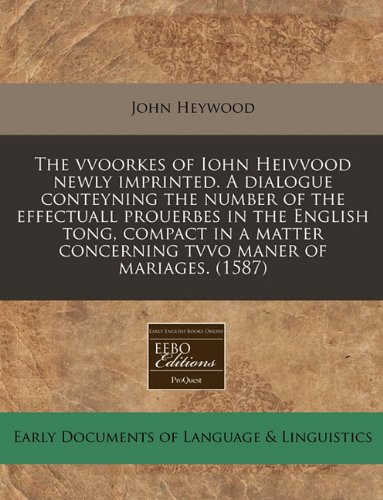 9781171314325: The vvoorkes of Iohn Heivvood newly imprinted. A dialogue conteyning the number of the effectuall prouerbes in the English tong, compact in a matter concerning tvvo maner of mariages. (1587)